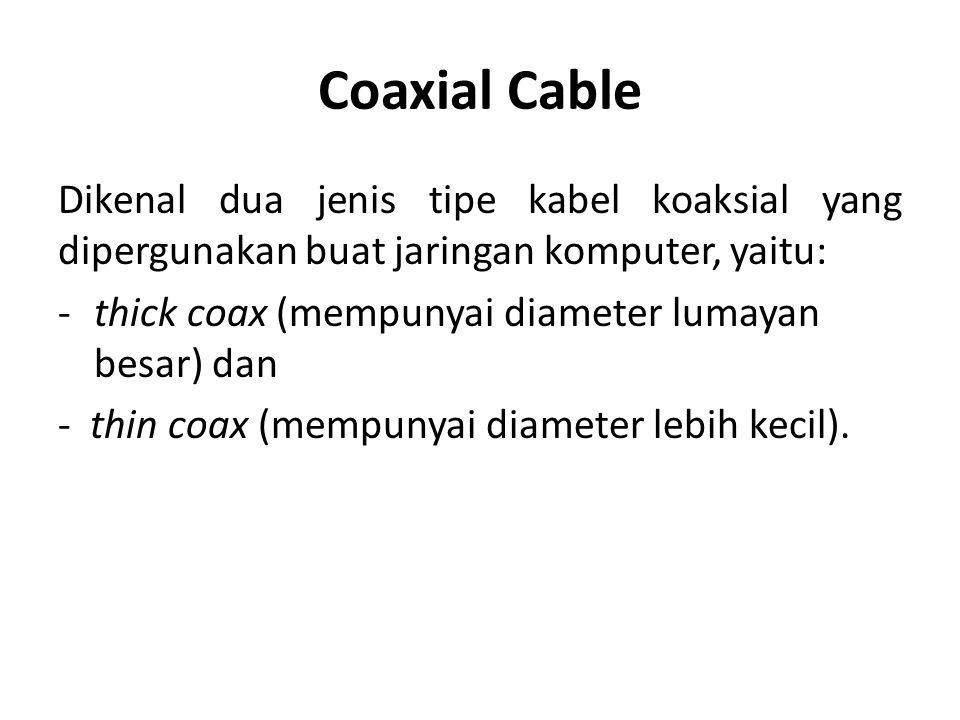 Coaxial Cable Dikenal dua jenis tipe kabel koaksial yang dipergunakan buat jaringan komputer, yaitu: -thick coax (mempunyai diameter lumayan besar) dan - thin coax (mempunyai diameter lebih kecil).