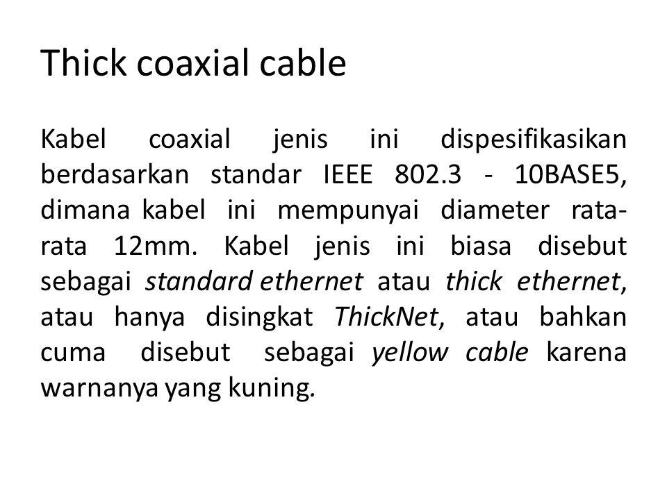 Thick coaxial cable Kabel coaxial jenis ini dispesifikasikan berdasarkan standar IEEE 802.3 - 10BASE5, dimana kabel ini mempunyai diameter rata- rata 12mm.