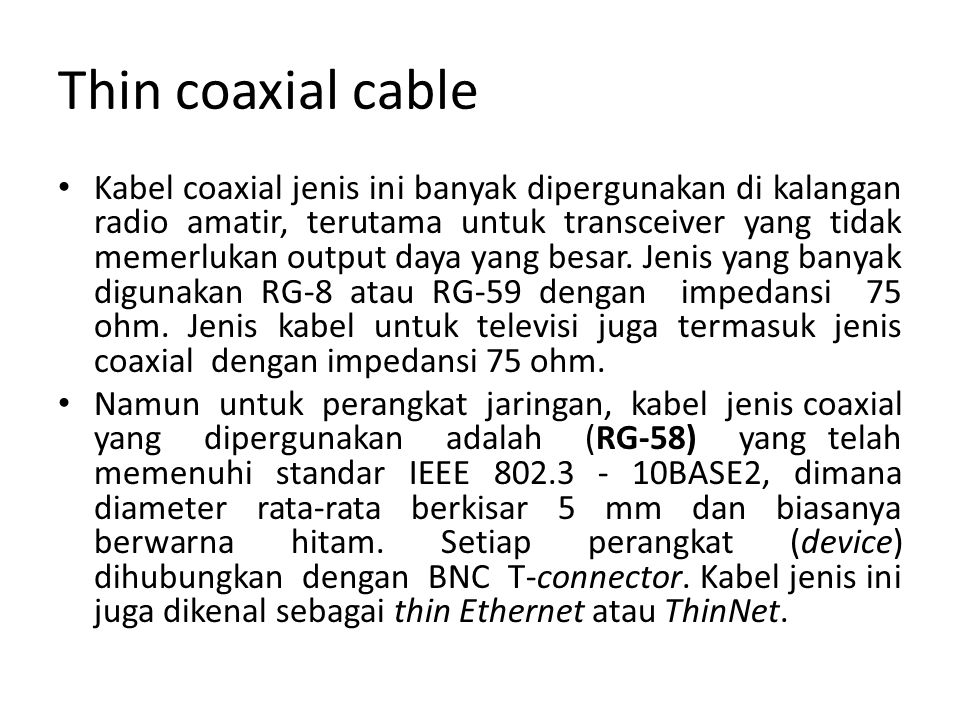 Thin coaxial cable Kabel coaxial jenis ini banyak dipergunakan di kalangan radio amatir, terutama untuk transceiver yang tidak memerlukan output daya