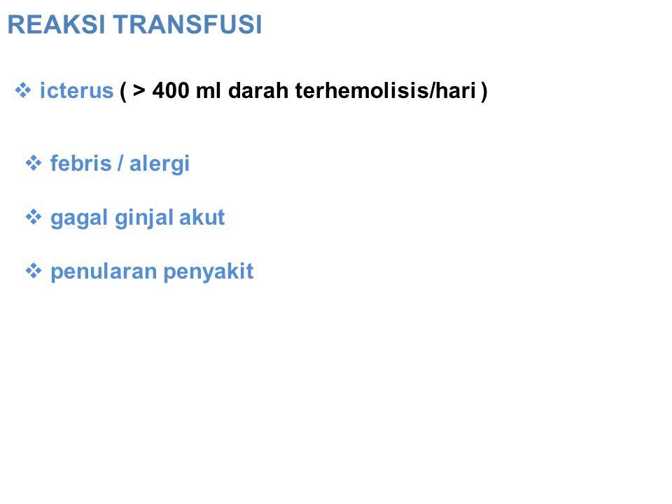 REAKSI TRANSFUSI  icterus ( > 400 ml darah terhemolisis/hari )  febris / alergi  gagal ginjal akut  penularan penyakit