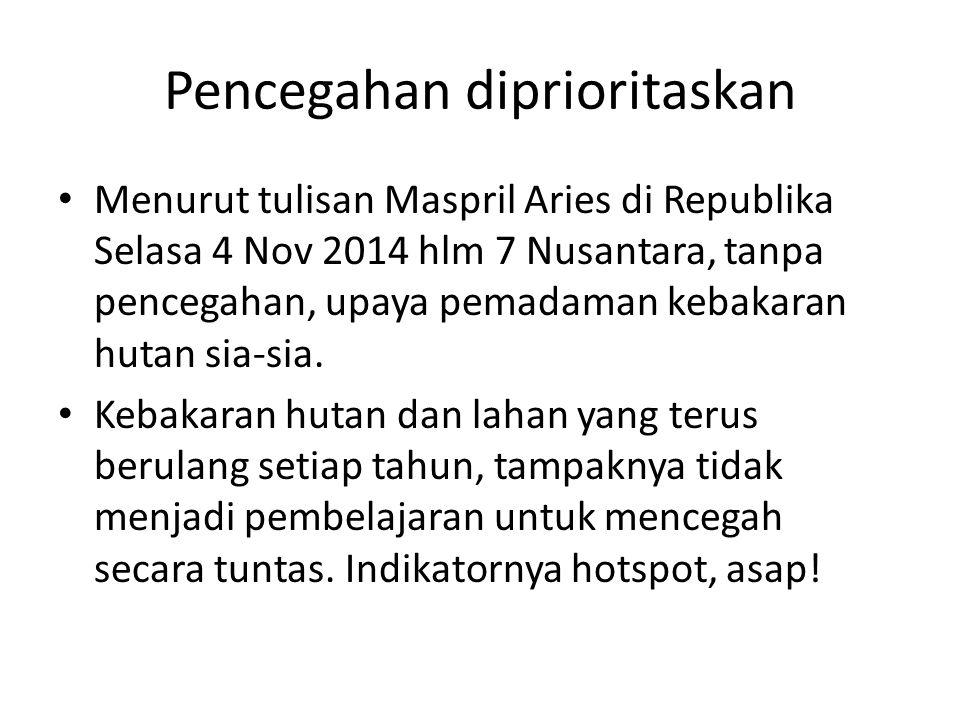 Pencegahan diprioritaskan Menurut tulisan Maspril Aries di Republika Selasa 4 Nov 2014 hlm 7 Nusantara, tanpa pencegahan, upaya pemadaman kebakaran hu