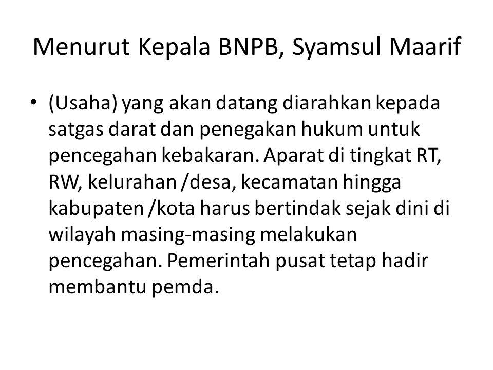 Menurut Kepala BNPB, Syamsul Maarif (Usaha) yang akan datang diarahkan kepada satgas darat dan penegakan hukum untuk pencegahan kebakaran. Aparat di t