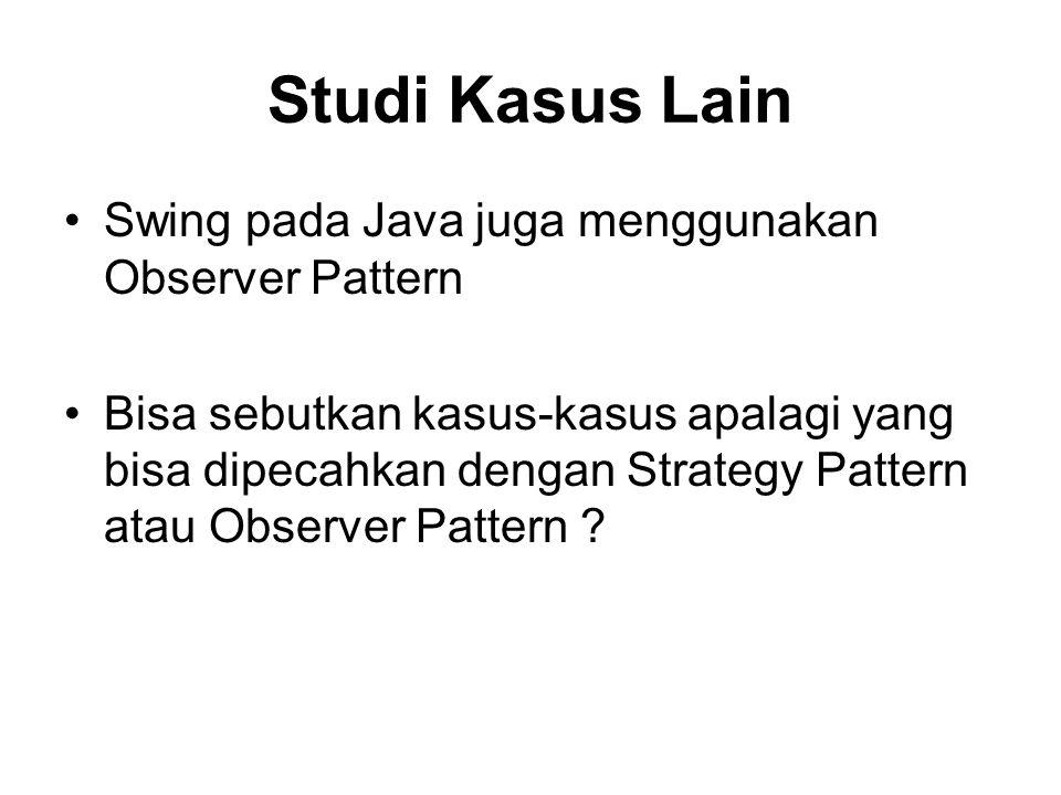 Studi Kasus Lain Swing pada Java juga menggunakan Observer Pattern Bisa sebutkan kasus-kasus apalagi yang bisa dipecahkan dengan Strategy Pattern atau