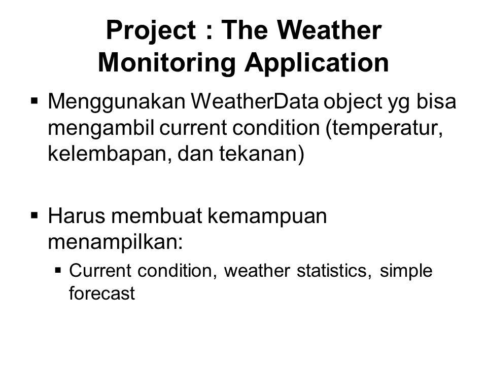 Project : The Weather Monitoring Application  Yang harus bisa diexpand:  Harus bisa dibuat API nya sehingga para developer bisa menggunakan API (dan bayar pada Weather-O-Rama)  Kita hanya disediakan WeatherData source code!