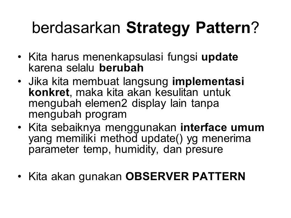 berdasarkan Strategy Pattern? Kita harus menenkapsulasi fungsi update karena selalu berubah Jika kita membuat langsung implementasi konkret, maka kita