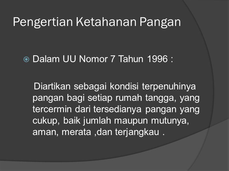 Pengertian Ketahanan Pangan  Dalam UU Nomor 7 Tahun 1996 : Diartikan sebagai kondisi terpenuhinya pangan bagi setiap rumah tangga, yang tercermin dar