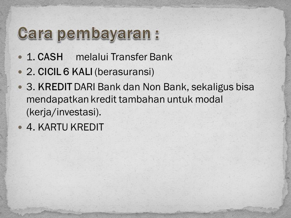 1. CASH melalui Transfer Bank 2. CICIL 6 KALI (berasuransi) 3. KREDIT DARI Bank dan Non Bank, sekaligus bisa mendapatkan kredit tambahan untuk modal (