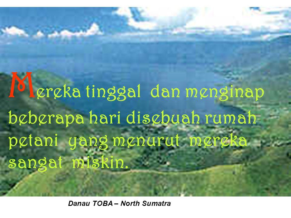 M ereka tinggal dan menginap beberapa hari disebuah rumah petani yang menurut mereka sangat miskin. Danau TOBA – North Sumatra
