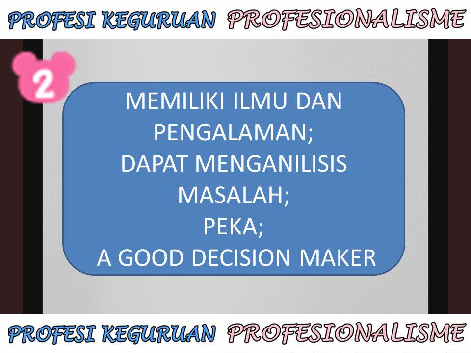 MEMILIKI ILMU DAN PENGALAMAN; DAPAT MENGANILISIS MASALAH; PEKA; A GOOD DECISION MAKER