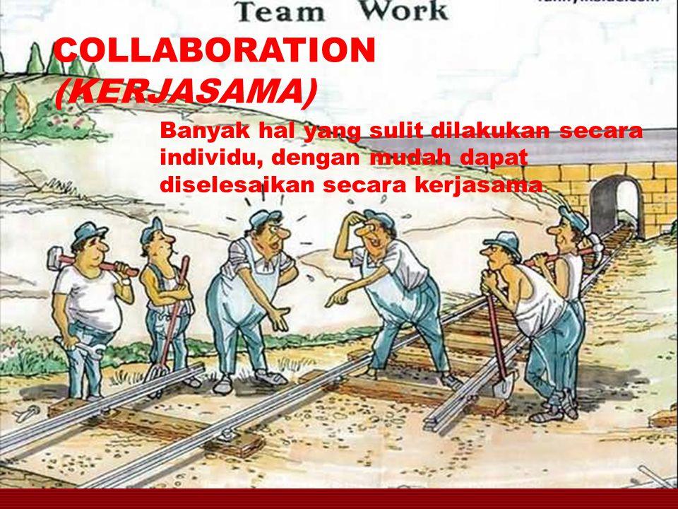 COLLABORATION (KERJASAMA) Banyak hal yang sulit dilakukan secara individu, dengan mudah dapat diselesaikan secara kerjasama.