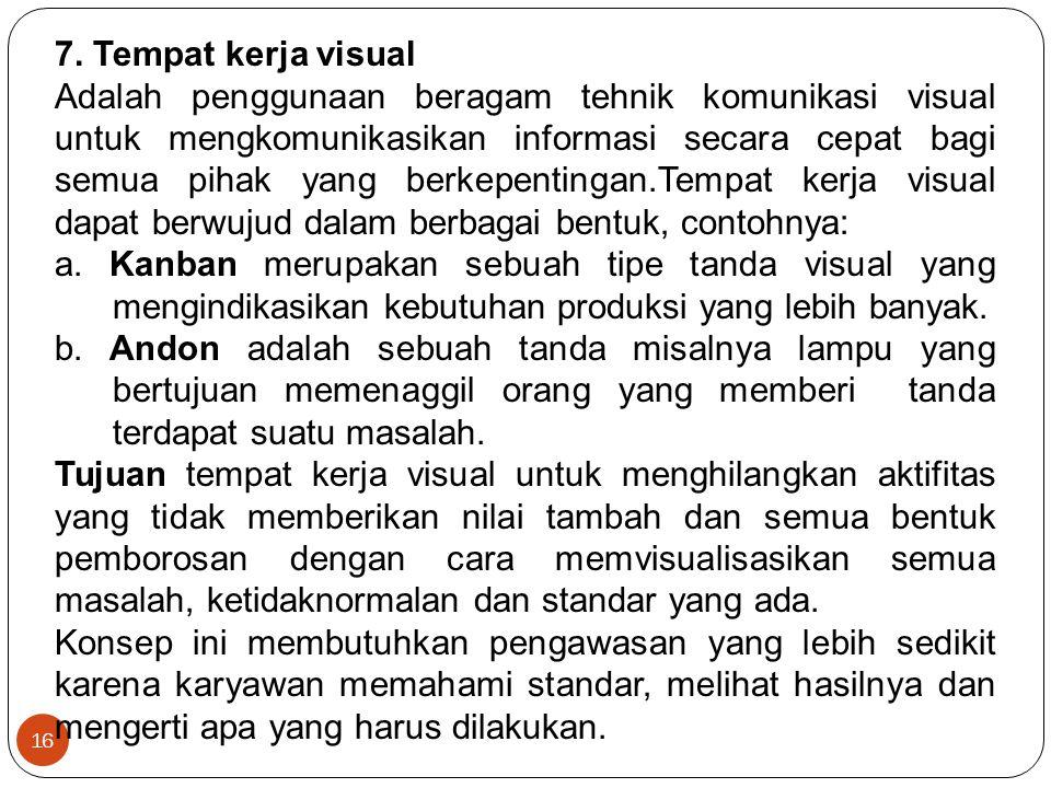 16 7. Tempat kerja visual Adalah penggunaan beragam tehnik komunikasi visual untuk mengkomunikasikan informasi secara cepat bagi semua pihak yang berk