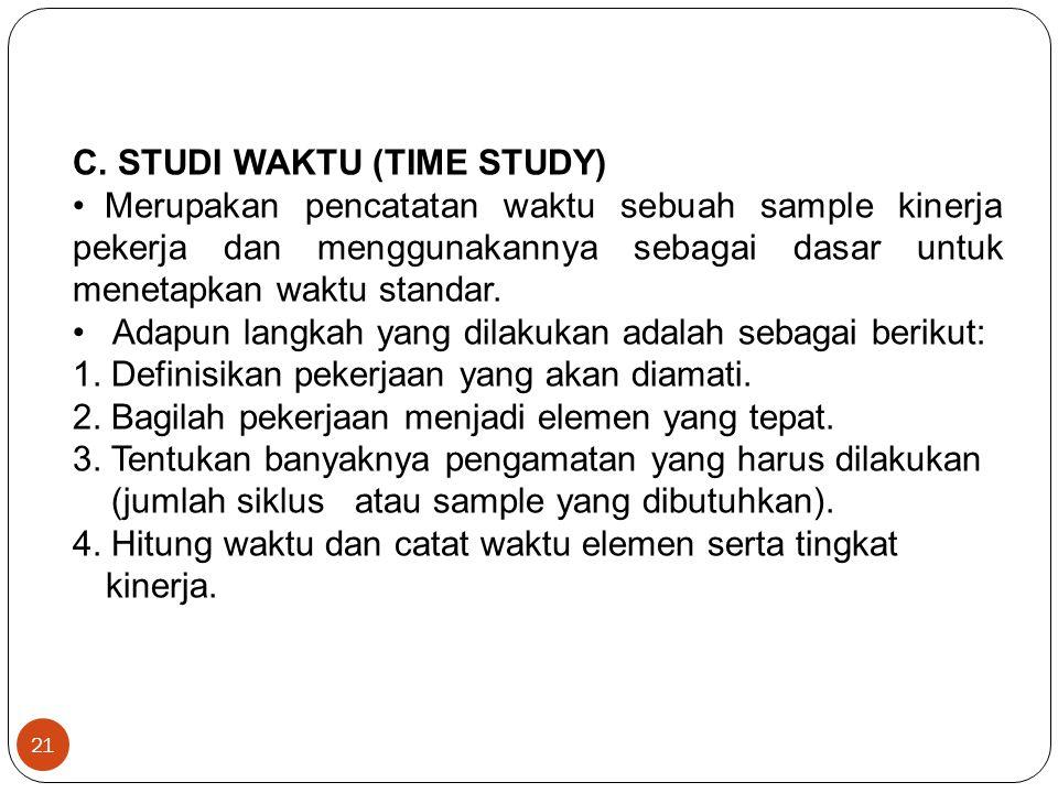 21 C. STUDI WAKTU (TIME STUDY) Merupakan pencatatan waktu sebuah sample kinerja pekerja dan menggunakannya sebagai dasar untuk menetapkan waktu standa