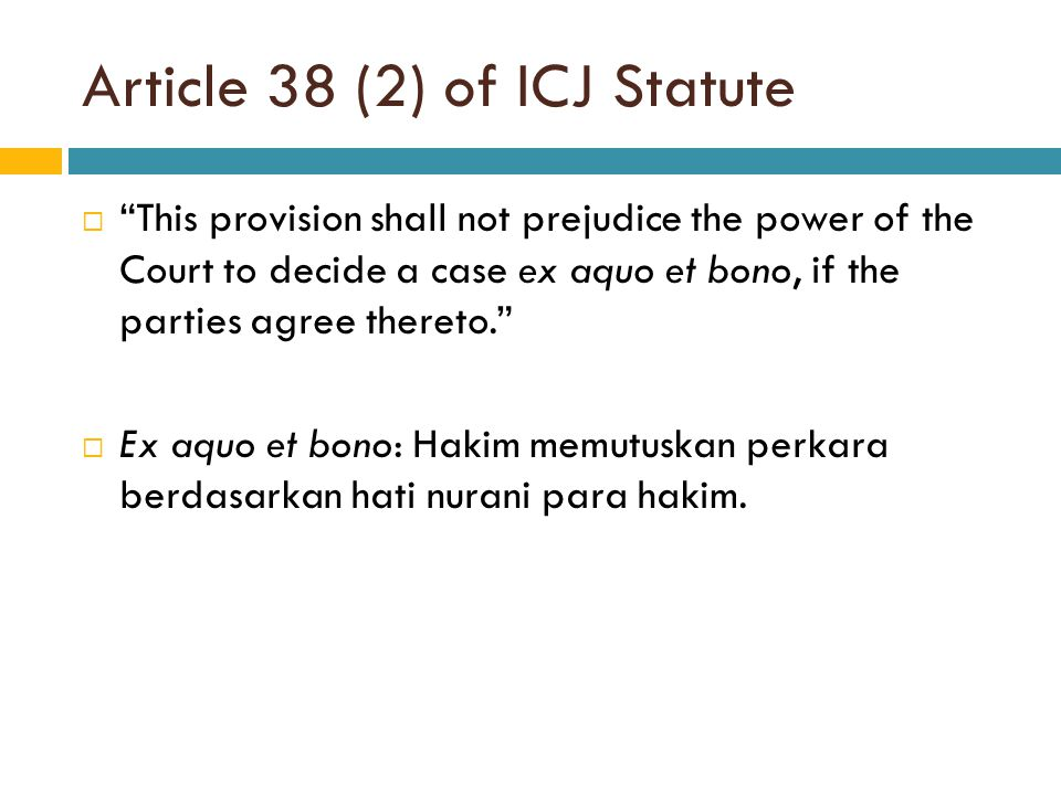 "Article 38 (2) of ICJ Statute  ""This provision shall not prejudice the power of the Court to decide a case ex aquo et bono, if the parties agree ther"