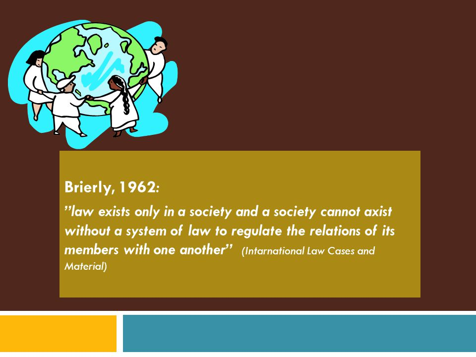Brierly, 1962 : law exists only in a society and a society cannot axist without a system of law to regulate the relations of its members with one another (Intarnational Law Cases and Material)