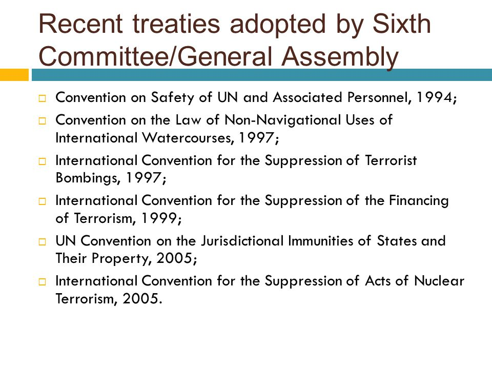 Recent treaties adopted by Sixth Committee/General Assembly  Convention on Safety of UN and Associated Personnel, 1994;  Convention on the Law of Non-Navigational Uses of International Watercourses, 1997;  International Convention for the Suppression of Terrorist Bombings, 1997;  International Convention for the Suppression of the Financing of Terrorism, 1999;  UN Convention on the Jurisdictional Immunities of States and Their Property, 2005;  International Convention for the Suppression of Acts of Nuclear Terrorism, 2005.