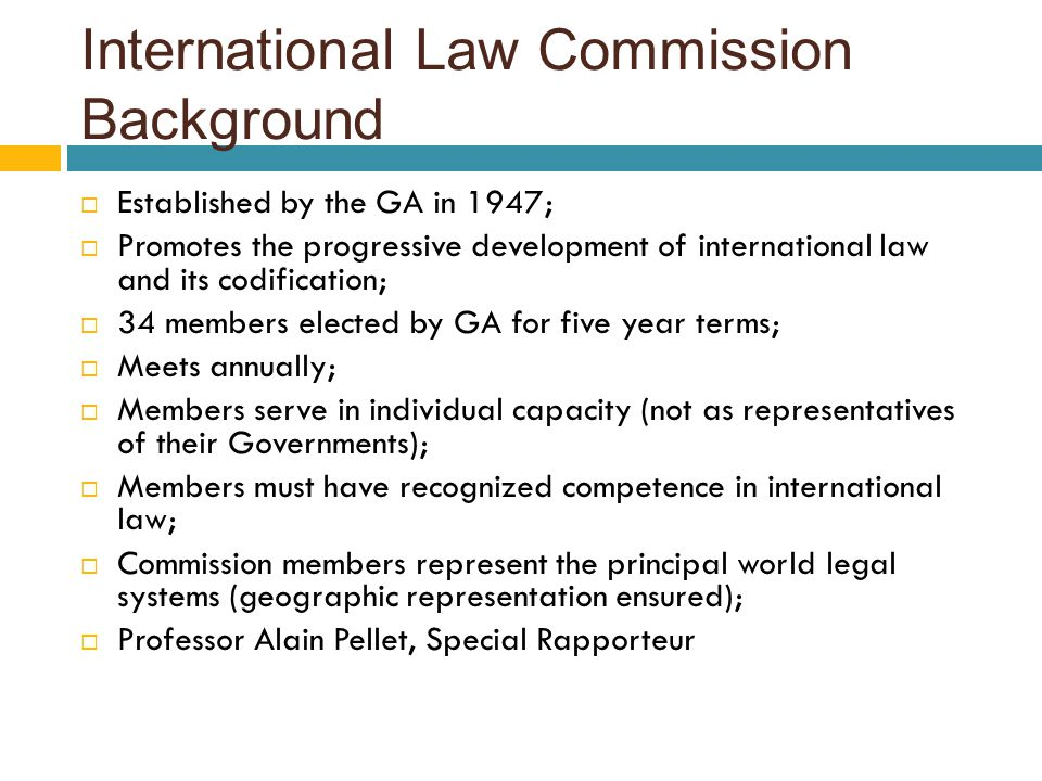 International Law Commission Background  Established by the GA in 1947;  Promotes the progressive development of international law and its codificat