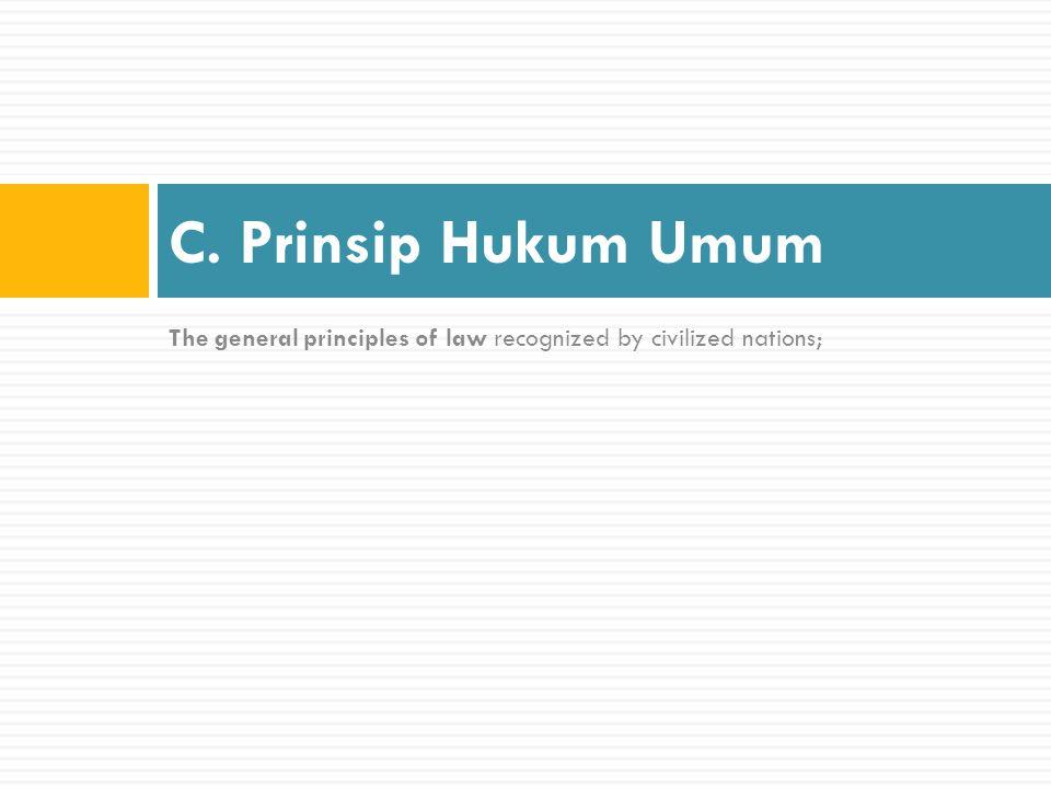Pengertian Prinsip Hukum Umum:  Adalah sumber hukum yang berasal dari kaidah-kaidah umum yang berlaku dan diakui oleh bangsa-bangsa beradab.