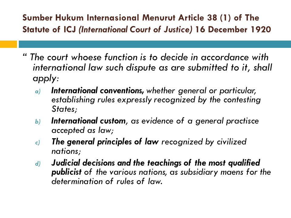 "Sumber Hukum Internasional Menurut Article 38 (1) of The Statute of ICJ (International Court of Justice) 16 December 1920 "" The court whoese function"