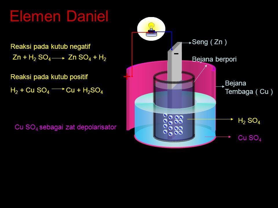 Elemen Daniel Seng ( Zn ) Bejana berpori Bejana Tembaga ( Cu ) Cu SO 4 H 2 SO 4 Reaksi pada kutub positif H 2 + Cu SO 4 Cu + H 2 SO 4 Zn + H 2 SO 4 Zn