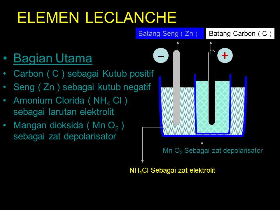 ELEMEN LECLANCHE Bagian Utama Carbon ( C ) sebagai Kutub positif Seng ( Zn ) sebagai kutub negatif Amonium Clorida ( NH 4 Cl ) sebagai larutan elektrolit Mangan dioksida ( Mn O 2 ) sebagai zat depolarisator Mn O 2 Sebagai zat depolarisator NH 4 Cl Sebagai zat elektrolit Batang Carbon ( C )Batang Seng ( Zn )