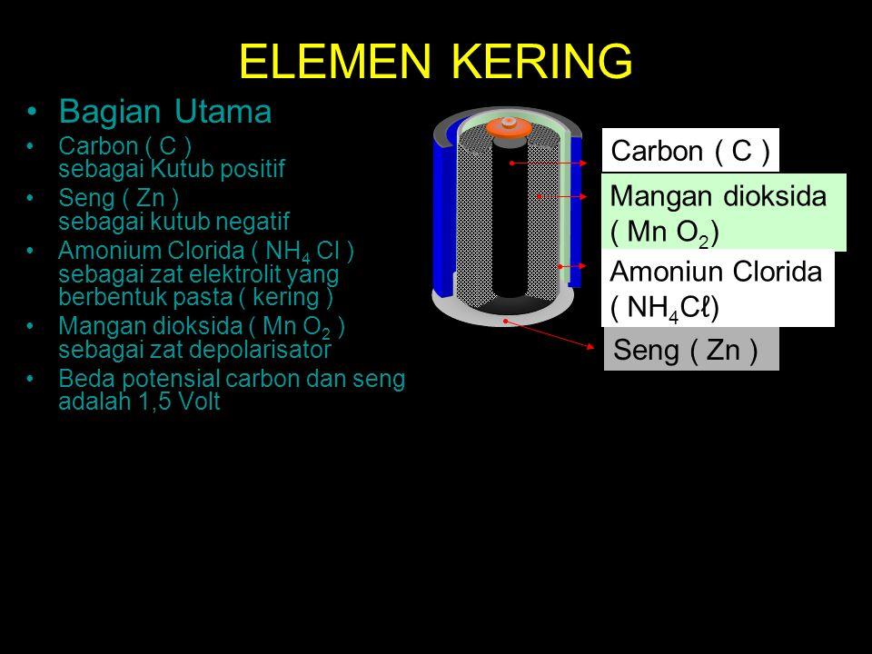 ELEMEN KERING Bagian Utama Carbon ( C ) sebagai Kutub positif Seng ( Zn ) sebagai kutub negatif Amonium Clorida ( NH 4 Cl ) sebagai zat elektrolit yan