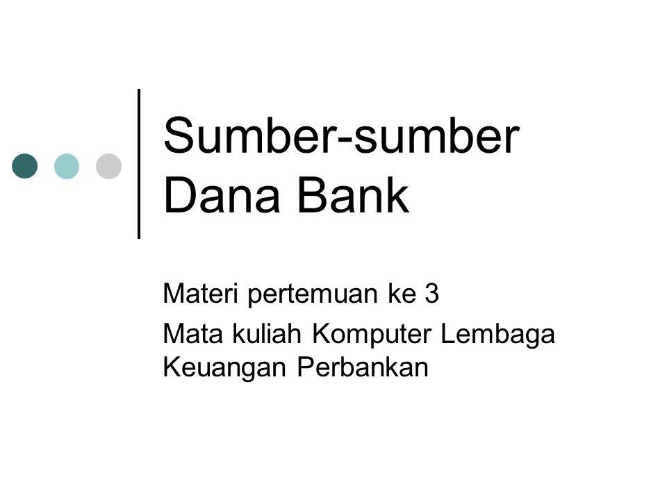 Sumber-sumber Dana Bank Materi pertemuan ke 3 Mata kuliah Komputer Lembaga Keuangan Perbankan