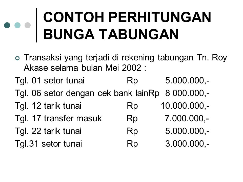 CONTOH PERHITUNGAN BUNGA TABUNGAN Transaksi yang terjadi di rekening tabungan Tn. Roy Akase selama bulan Mei 2002 : Tgl. 01 setor tunai Rp 5.000.000,-
