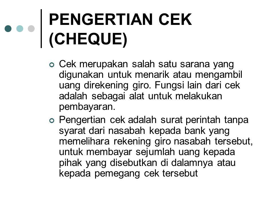 PENGERTIAN CEK (CHEQUE) Cek merupakan salah satu sarana yang digunakan untuk menarik atau mengambil uang direkening giro.