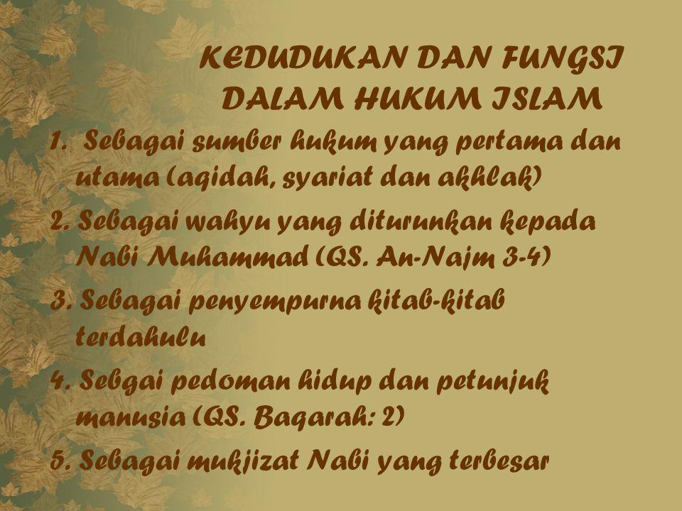 KEDUDUKAN DAN FUNGSI DALAM HUKUM ISLAM 1. Sebagai sumber hukum yang pertama dan utama (aqidah, syariat dan akhlak) 2. Sebagai wahyu yang diturunkan ke