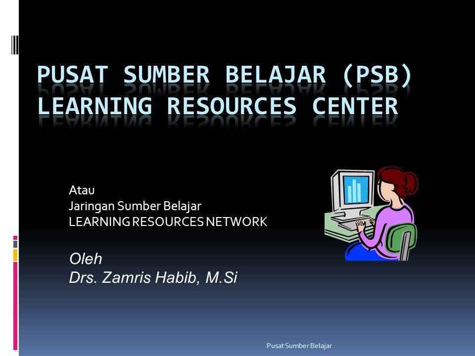 Pusat Sumber Belajar Atau Jaringan Sumber Belajar LEARNING RESOURCES NETWORK Oleh Drs. Zamris Habib, M.Si