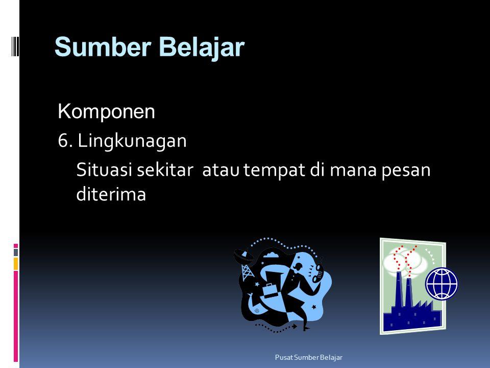 Sumber Belajar Komponen 6. Lingkunagan Situasi sekitar atau tempat di mana pesan diterima Pusat Sumber Belajar