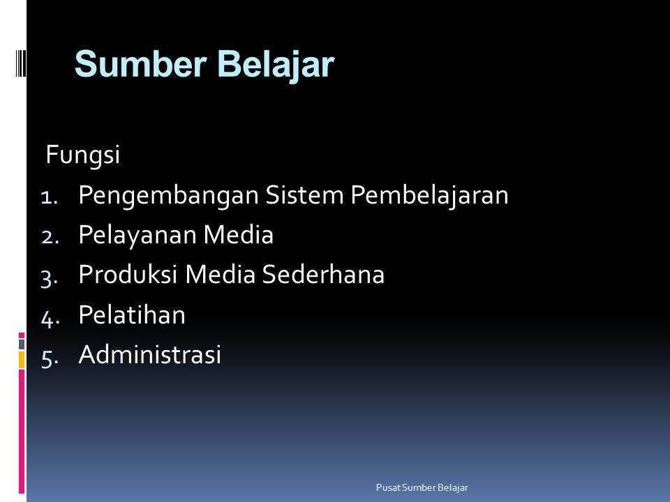 Sumber Belajar Fungsi 1. Pengembangan Sistem Pembelajaran 2. Pelayanan Media 3. Produksi Media Sederhana 4. Pelatihan 5. Administrasi Pusat Sumber Bel