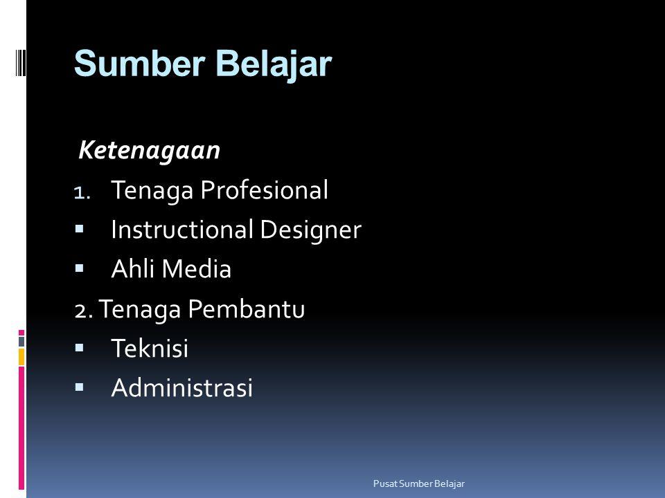 Sumber Belajar Ketenagaan 1. Tenaga Profesional  Instructional Designer  Ahli Media 2. Tenaga Pembantu  Teknisi  Administrasi Pusat Sumber Belajar