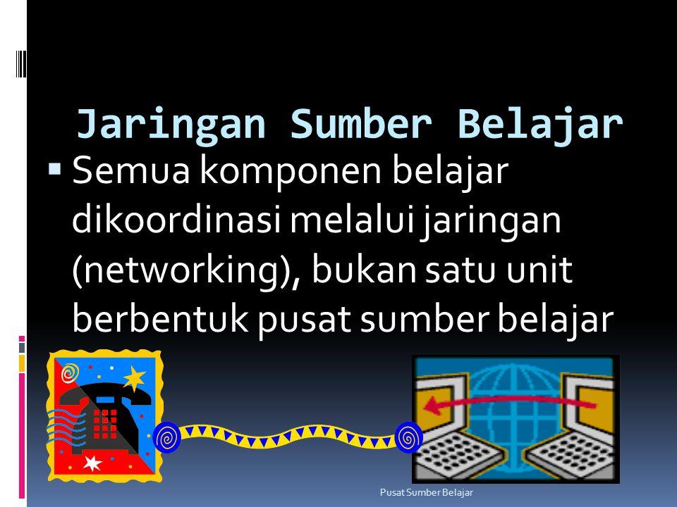 Jaringan Sumber Belajar  Semua komponen belajar dikoordinasi melalui jaringan (networking), bukan satu unit berbentuk pusat sumber belajar Pusat Sumb