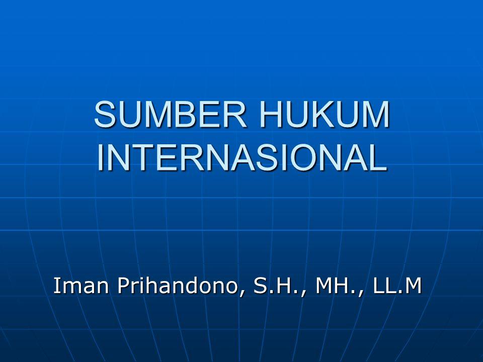 SUMBER HUKUM INTERNASIONAL Iman Prihandono, S.H., MH., LL.M