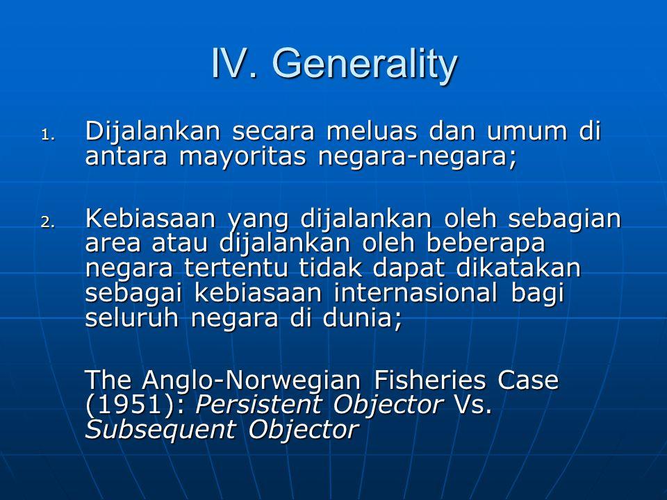 IV. Generality 1. Dijalankan secara meluas dan umum di antara mayoritas negara-negara; 2.