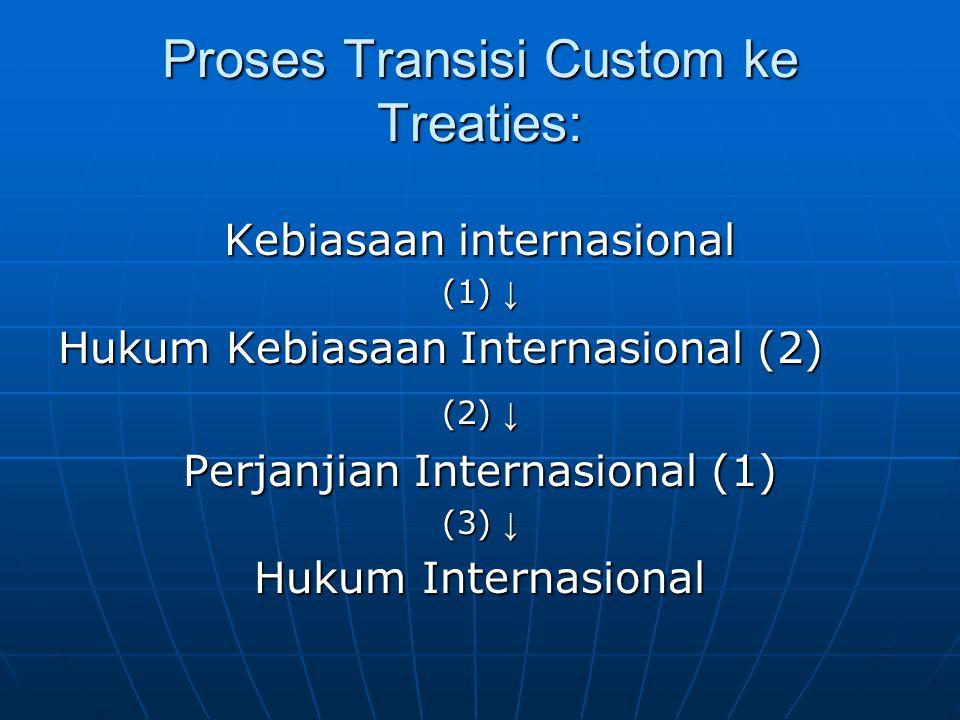 Proses Transisi Custom ke Treaties: Kebiasaan internasional (1) ↓ Hukum Kebiasaan Internasional (2) (2) ↓ Perjanjian Internasional (1) (3) ↓ Hukum Internasional