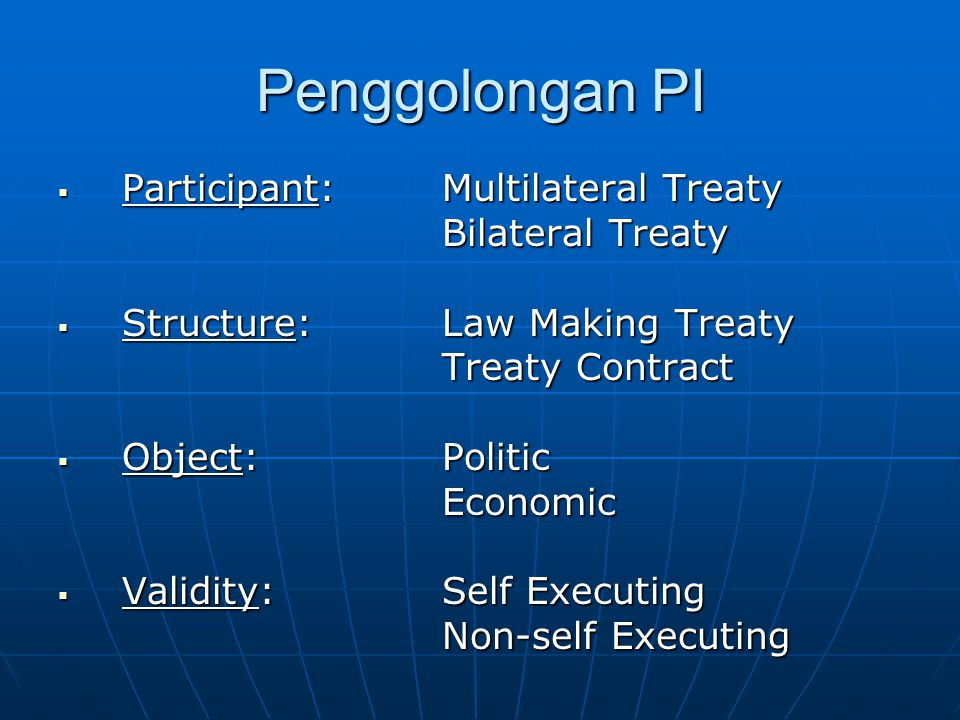 Penggolongan PI  Participant: Multilateral Treaty Bilateral Treaty  Structure: Law Making Treaty Treaty Contract Treaty Contract  Object: Politic Economic  Validity: Self Executing Non-self Executing Non-self Executing
