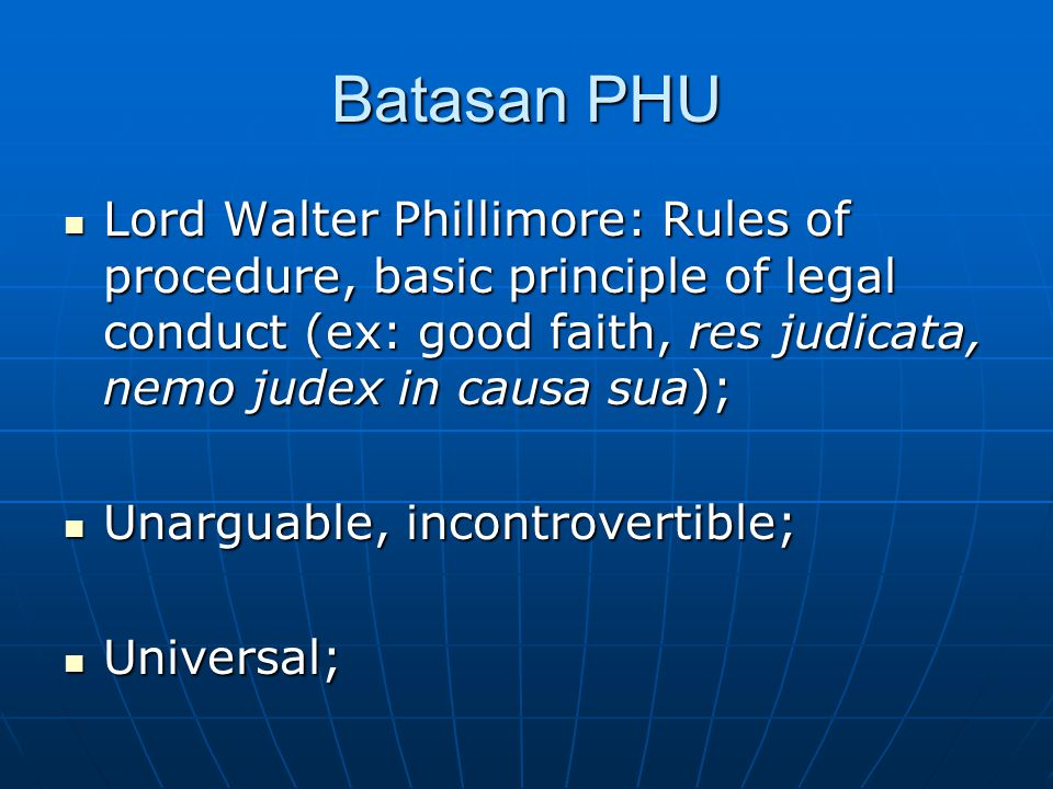 Batasan PHU Lord Walter Phillimore: Rules of procedure, basic principle of legal conduct (ex: good faith, res judicata, nemo judex in causa sua); Lord Walter Phillimore: Rules of procedure, basic principle of legal conduct (ex: good faith, res judicata, nemo judex in causa sua); Unarguable, incontrovertible; Unarguable, incontrovertible; Universal; Universal;