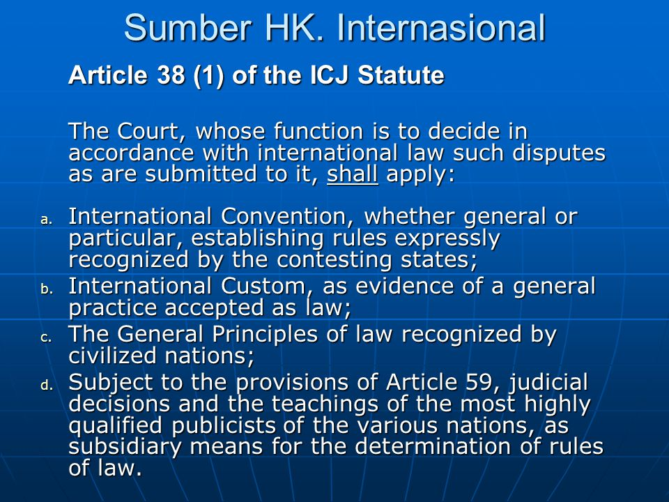 Sumber HK. Internasional Article 38 (1) of the ICJ Statute The Court, whose function is to decide in accordance with international law such disputes a