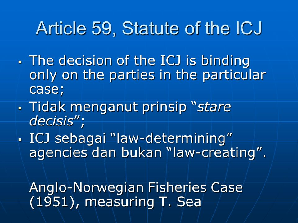 "Article 59, Statute of the ICJ  The decision of the ICJ is binding only on the parties in the particular case;  Tidak menganut prinsip ""stare decisi"