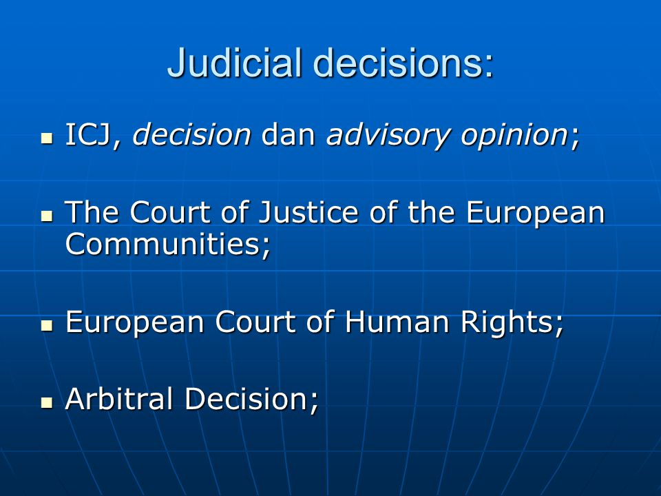 Judicial decisions: ICJ, decision dan advisory opinion; ICJ, decision dan advisory opinion; The Court of Justice of the European Communities; The Court of Justice of the European Communities; European Court of Human Rights; European Court of Human Rights; Arbitral Decision; Arbitral Decision;