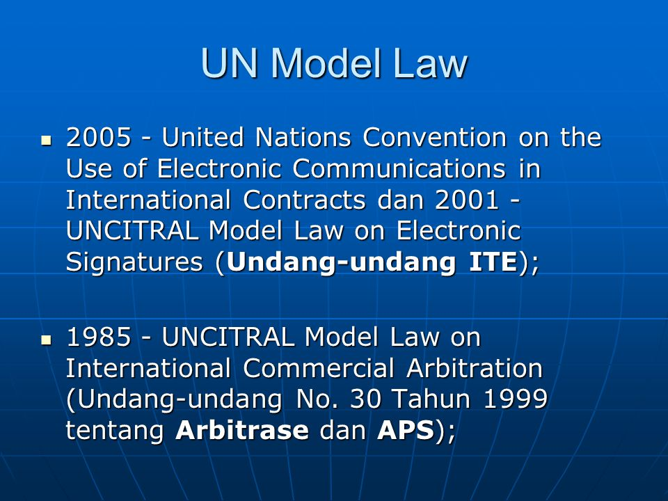 UN Model Law 2005 - United Nations Convention on the Use of Electronic Communications in International Contracts dan 2001 - UNCITRAL Model Law on Electronic Signatures (Undang-undang ITE); 2005 - United Nations Convention on the Use of Electronic Communications in International Contracts dan 2001 - UNCITRAL Model Law on Electronic Signatures (Undang-undang ITE); 1985 - UNCITRAL Model Law on International Commercial Arbitration (Undang-undang No.