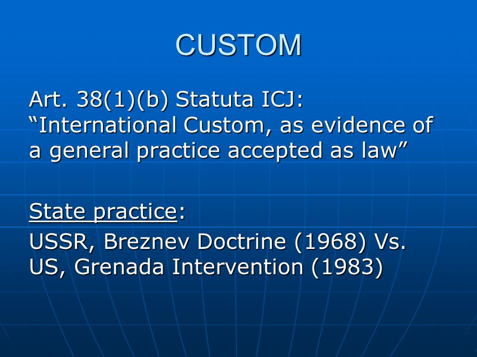 "CUSTOM Art. 38(1)(b) Statuta ICJ: ""International Custom, as evidence of a general practice accepted as law"" State practice: USSR, Breznev Doctrine (19"