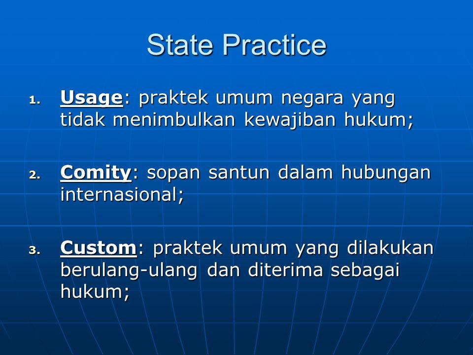 State Practice 1. Usage: praktek umum negara yang tidak menimbulkan kewajiban hukum; 2.