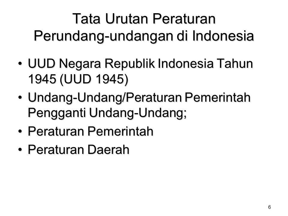 6 Tata Urutan Peraturan Perundang-undangan di Indonesia UUD Negara Republik Indonesia Tahun 1945 (UUD 1945)UUD Negara Republik Indonesia Tahun 1945 (UUD 1945) Undang-Undang/Peraturan Pemerintah Pengganti Undang-Undang;Undang-Undang/Peraturan Pemerintah Pengganti Undang-Undang; Peraturan PemerintahPeraturan Pemerintah Peraturan DaerahPeraturan Daerah
