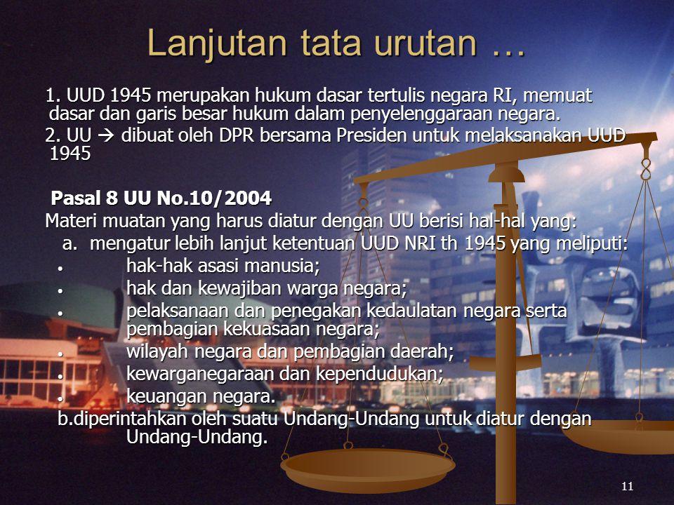 11 Lanjutan tata urutan … 1. UUD 1945 merupakan hukum dasar tertulis negara RI, memuat dasar dan garis besar hukum dalam penyelenggaraan negara. 2. UU