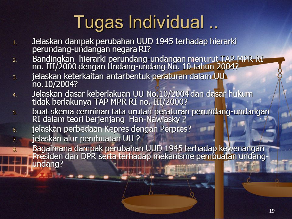 19 Tugas Individual.. 1. Jelaskan dampak perubahan UUD 1945 terhadap hierarki perundang-undangan negara RI? 2. Bandingkan hierarki perundang-undangan