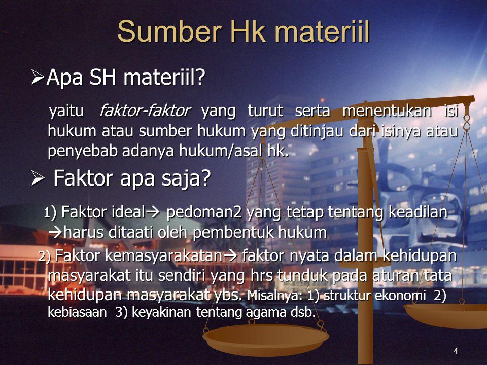 4 Sumber Hk materiil  Apa SH materiil? yaitu faktor-faktor yang turut serta menentukan isi hukum atau sumber hukum yang ditinjau dari isinya atau pen