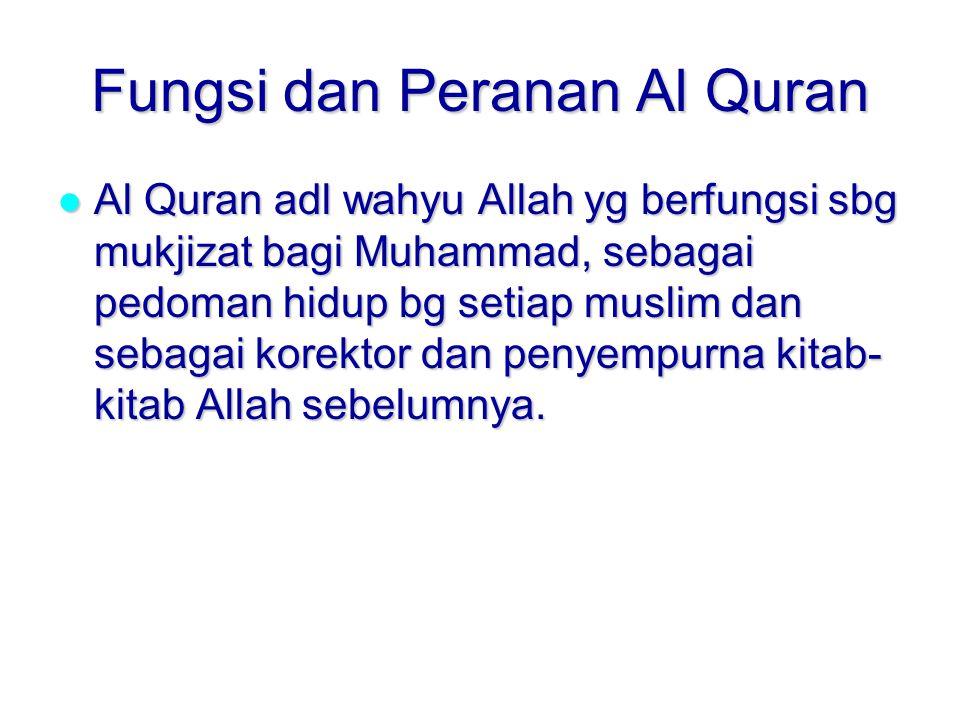 Fungsi dan Peranan Al Quran Al Quran adl wahyu Allah yg berfungsi sbg mukjizat bagi Muhammad, sebagai pedoman hidup bg setiap muslim dan sebagai korektor dan penyempurna kitab- kitab Allah sebelumnya.